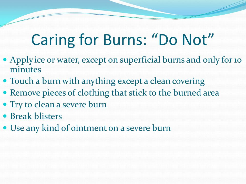 """Caring for Burns: """"Do Not"""" Apply ice or water, except on superficial burns and only for 10 minutes Touch a burn with anything except a clean covering"""