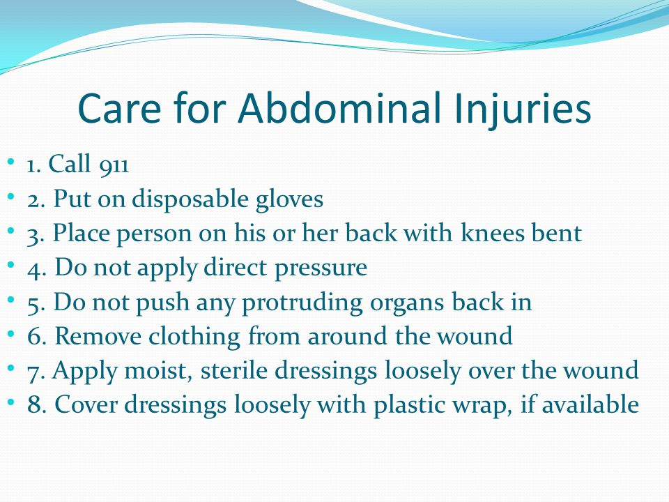 Care for Abdominal Injuries 1. Call 911 2. Put on disposable gloves 3. Place person on his or her back with knees bent 4. Do not apply direct pressure