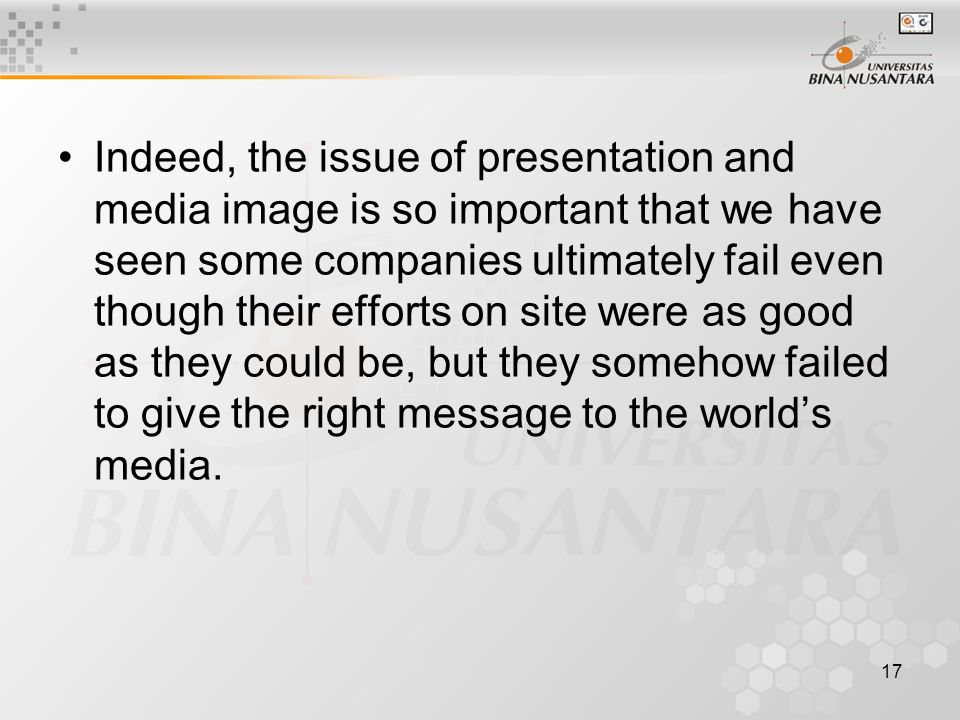17 Indeed, the issue of presentation and media image is so important that we have seen some companies ultimately fail even though their efforts on site were as good as they could be, but they somehow failed to give the right message to the world's media.