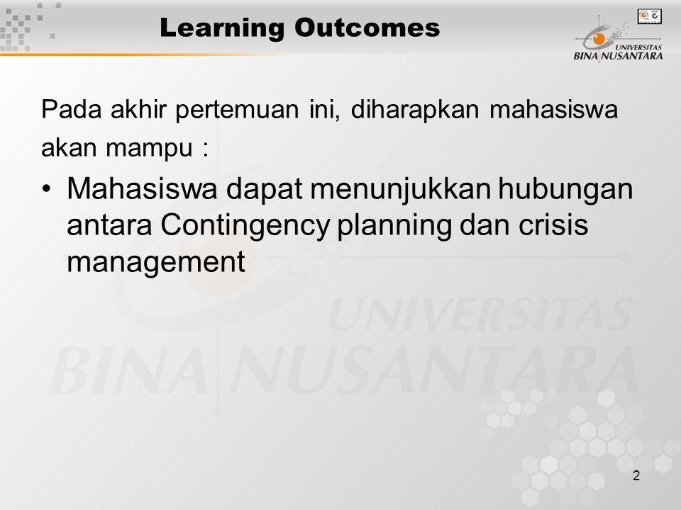 2 Learning Outcomes Pada akhir pertemuan ini, diharapkan mahasiswa akan mampu : Mahasiswa dapat menunjukkan hubungan antara Contingency planning dan crisis management