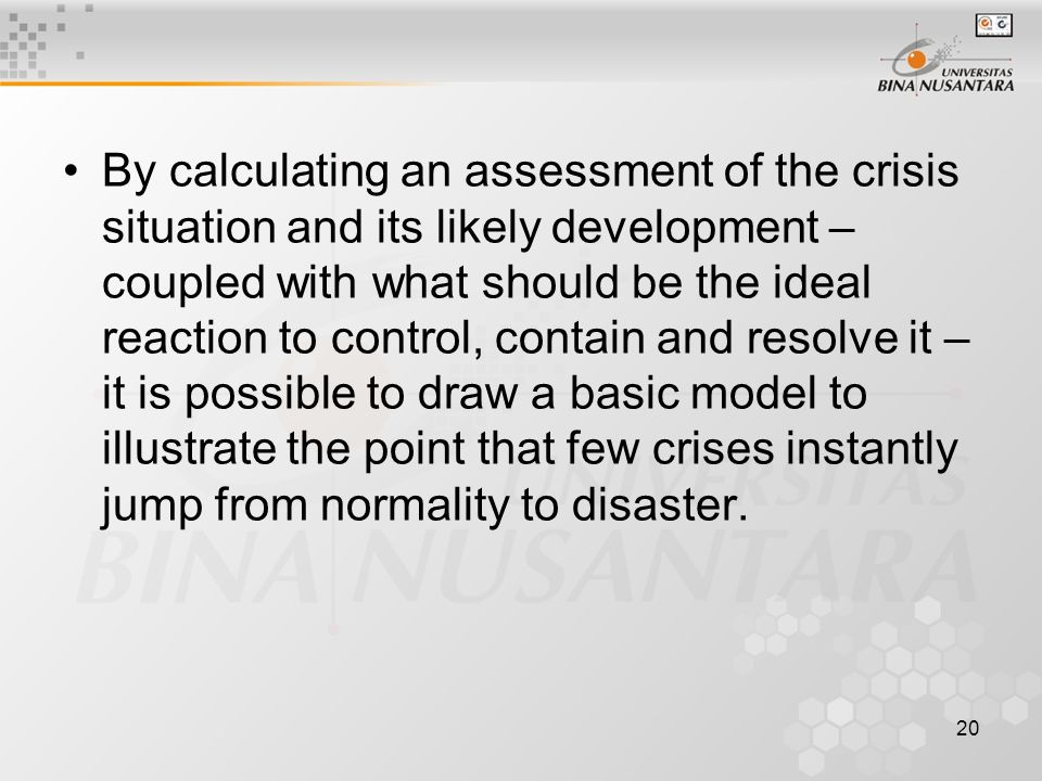 20 By calculating an assessment of the crisis situation and its likely development – coupled with what should be the ideal reaction to control, contain and resolve it – it is possible to draw a basic model to illustrate the point that few crises instantly jump from normality to disaster.