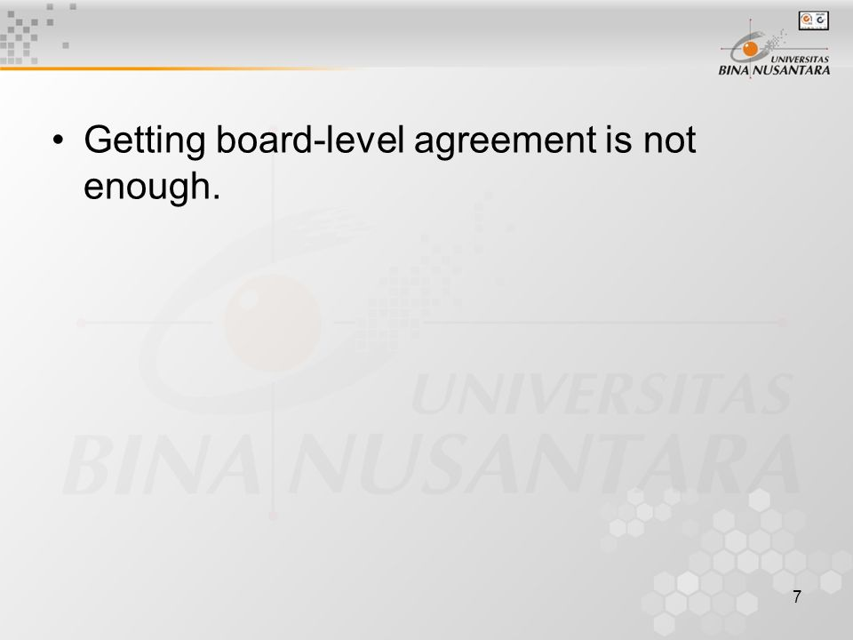 7 Getting board-level agreement is not enough.