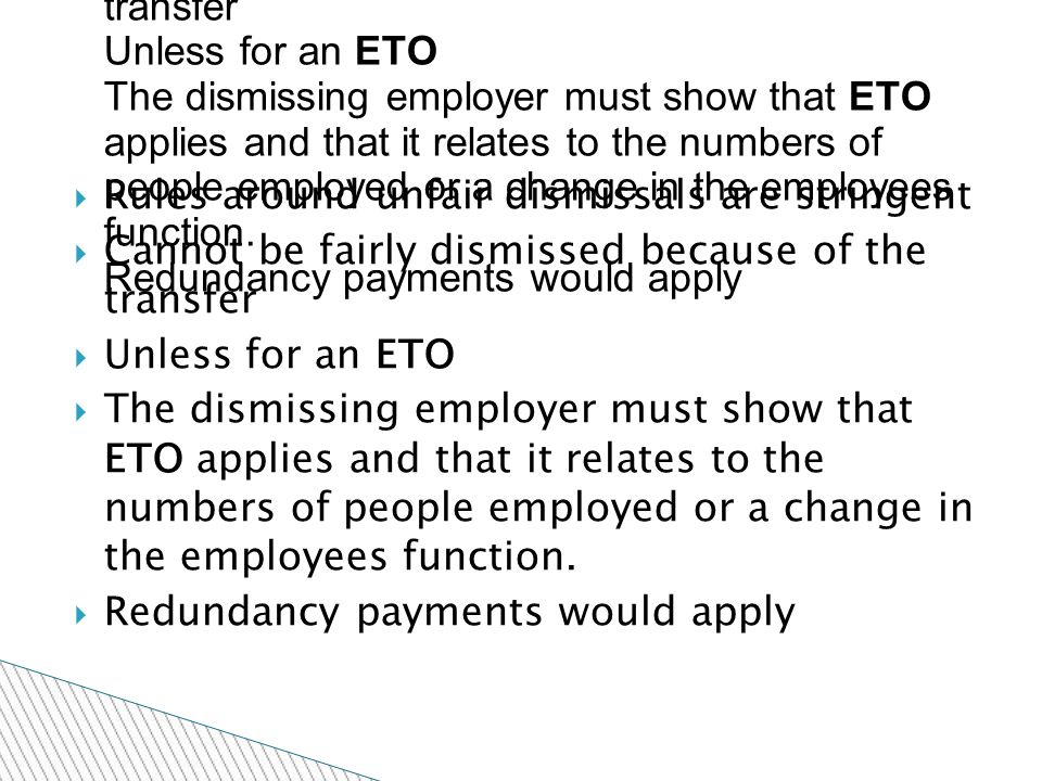  Rules around unfair dismissals are stringent  Cannot be fairly dismissed because of the transfer  Unless for an ETO  The dismissing employer must show that ETO applies and that it relates to the numbers of people employed or a change in the employees function.