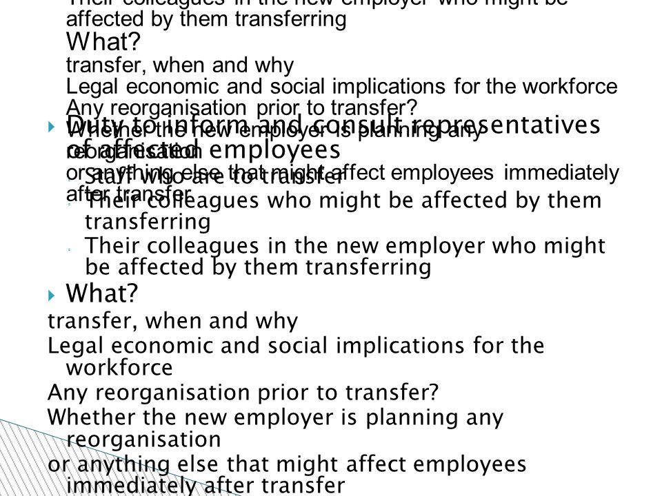  Duty to inform and consult representatives of affected employees ◦ Staff who are to transfer ◦ Their colleagues who might be affected by them transferring ◦ Their colleagues in the new employer who might be affected by them transferring  What.