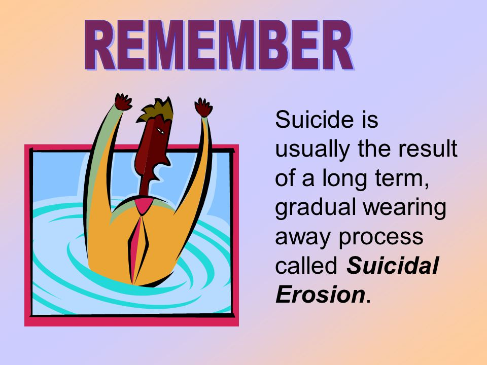 Suicide is usually the result of a long term, gradual wearing away process called Suicidal Erosion.