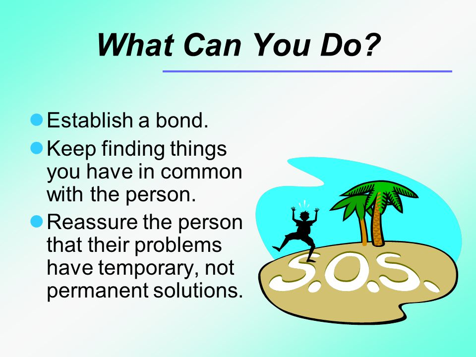 What Can You Do. Establish a bond. Keep finding things you have in common with the person.
