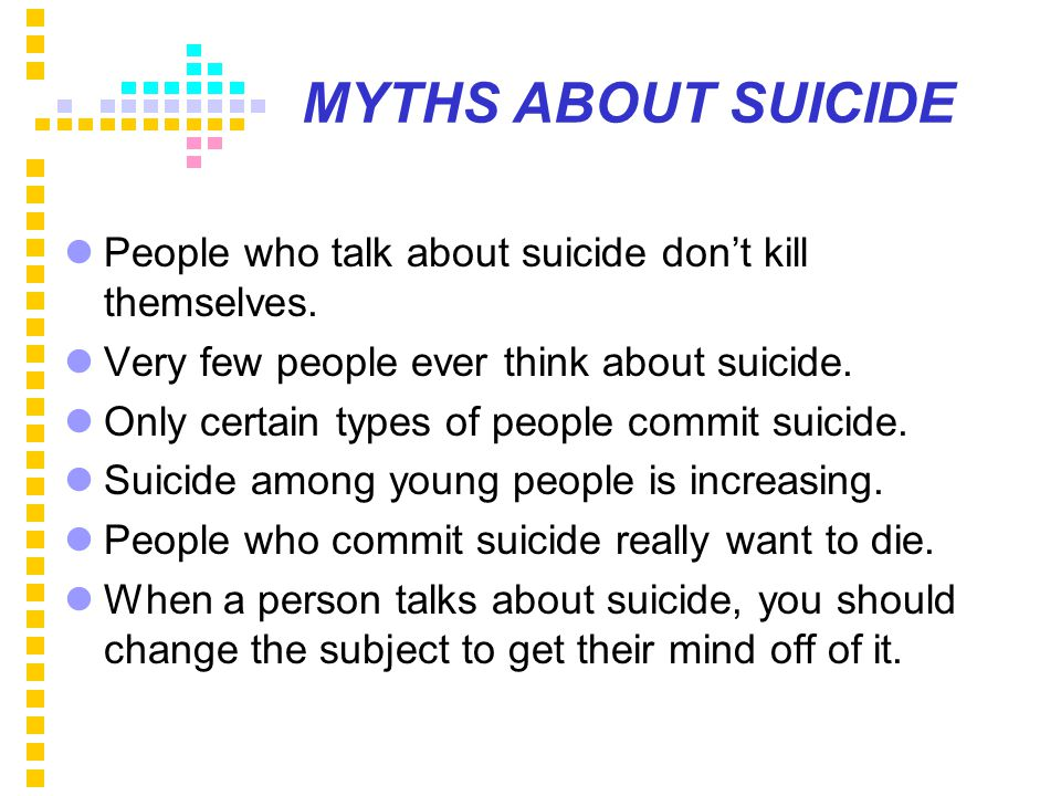 MYTHS ABOUT SUICIDE People who talk about suicide don't kill themselves.