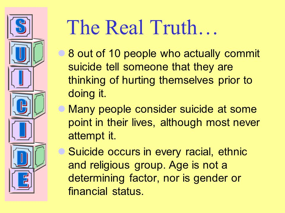 The Real Truth… 8 out of 10 people who actually commit suicide tell someone that they are thinking of hurting themselves prior to doing it.