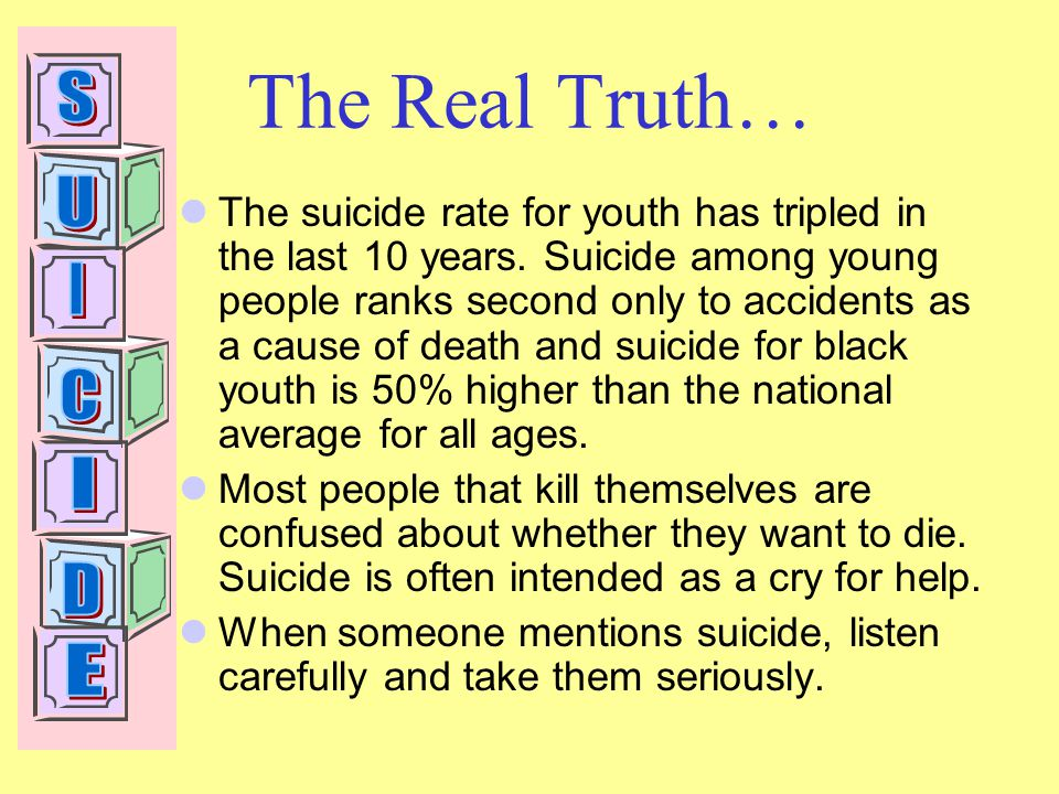 The Real Truth… The suicide rate for youth has tripled in the last 10 years.