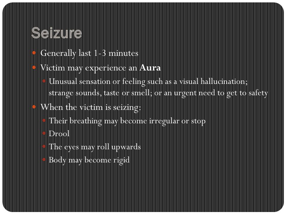 Generally last 1-3 minutes Victim may experience an Aura Unusual sensation or feeling such as a visual hallucination; strange sounds, taste or smell; or an urgent need to get to safety When the victim is seizing: Their breathing may become irregular or stop Drool The eyes may roll upwards Body may become rigid