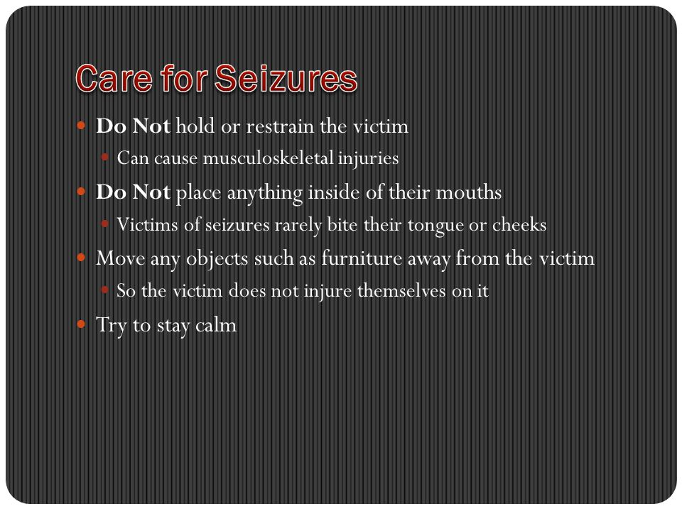 Do Not hold or restrain the victim Can cause musculoskeletal injuries Do Not place anything inside of their mouths Victims of seizures rarely bite their tongue or cheeks Move any objects such as furniture away from the victim So the victim does not injure themselves on it Try to stay calm