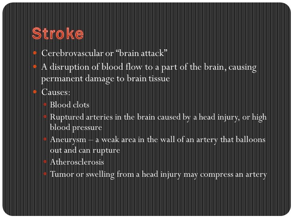 Cerebrovascular or brain attack A disruption of blood flow to a part of the brain, causing permanent damage to brain tissue Causes: Blood clots Ruptured arteries in the brain caused by a head injury, or high blood pressure Aneurysm – a weak area in the wall of an artery that balloons out and can rupture Atherosclerosis Tumor or swelling from a head injury may compress an artery
