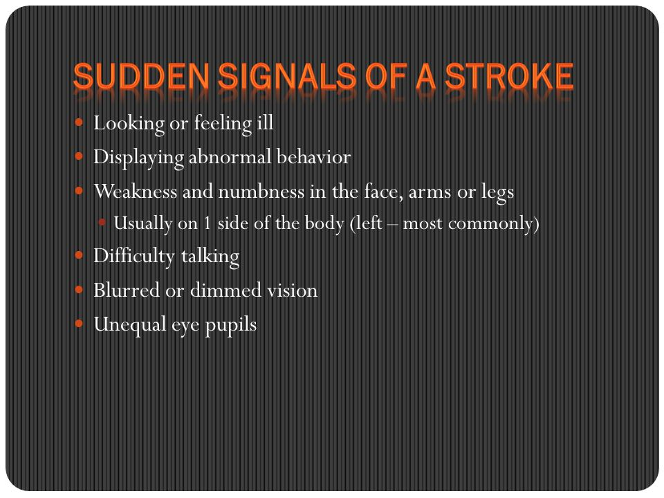 Looking or feeling ill Displaying abnormal behavior Weakness and numbness in the face, arms or legs Usually on 1 side of the body (left – most commonly) Difficulty talking Blurred or dimmed vision Unequal eye pupils