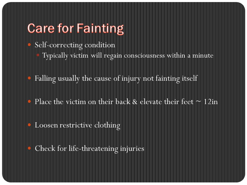 Self-correcting condition Typically victim will regain consciousness within a minute Falling usually the cause of injury not fainting itself Place the victim on their back & elevate their feet ~ 12in Loosen restrictive clothing Check for life-threatening injuries