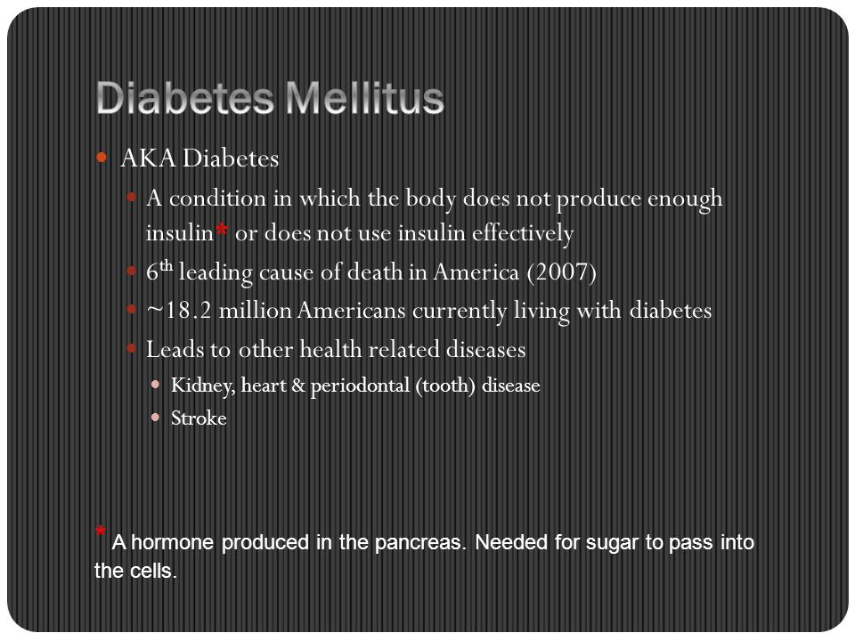 AKA Diabetes A condition in which the body does not produce enough insulin* or does not use insulin effectively 6 th leading cause of death in America (2007) ~18.2 million Americans currently living with diabetes Leads to other health related diseases Kidney, heart & periodontal (tooth) disease Stroke * A hormone produced in the pancreas.