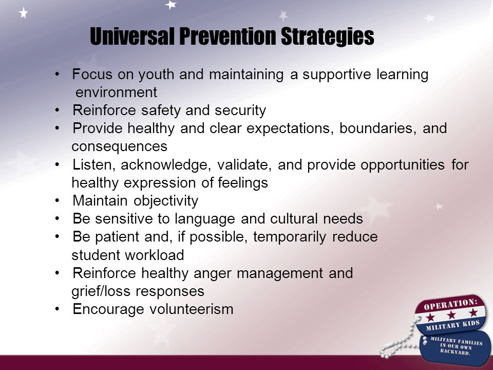 Universal Prevention Strategies Focus on youth and maintaining a supportive learning environment Reinforce safety and security Provide healthy and clear expectations, boundaries, and consequences Listen, acknowledge, validate, and provide opportunities for healthy expression of feelings Maintain objectivity Be sensitive to language and cultural needs Be patient and, if possible, temporarily reduce student workload Reinforce healthy anger management and grief/loss responses Encourage volunteerism