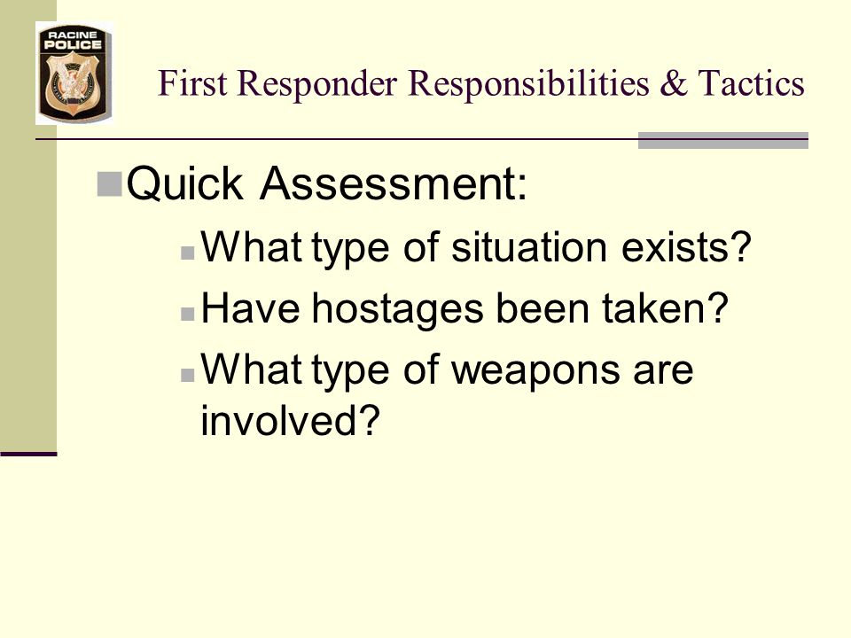 First Responder Responsibilities & Tactics Quick Assessment: What type of situation exists.