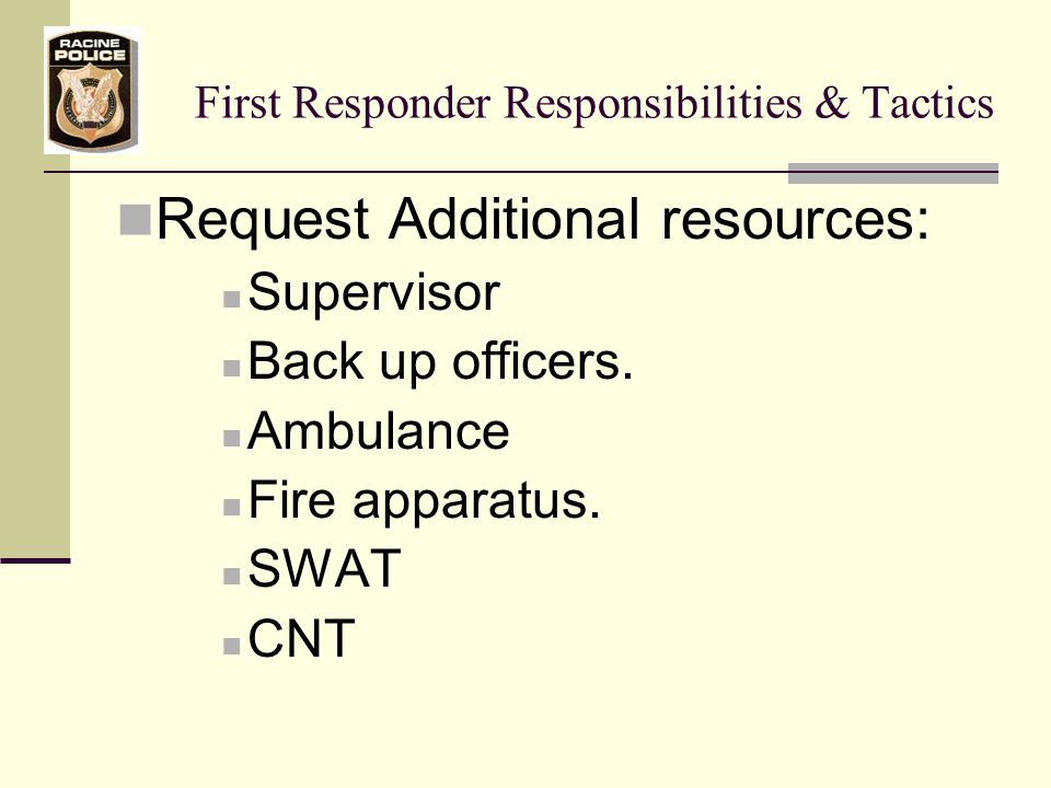 First Responder Responsibilities & Tactics Request Additional resources: Supervisor Back up officers.