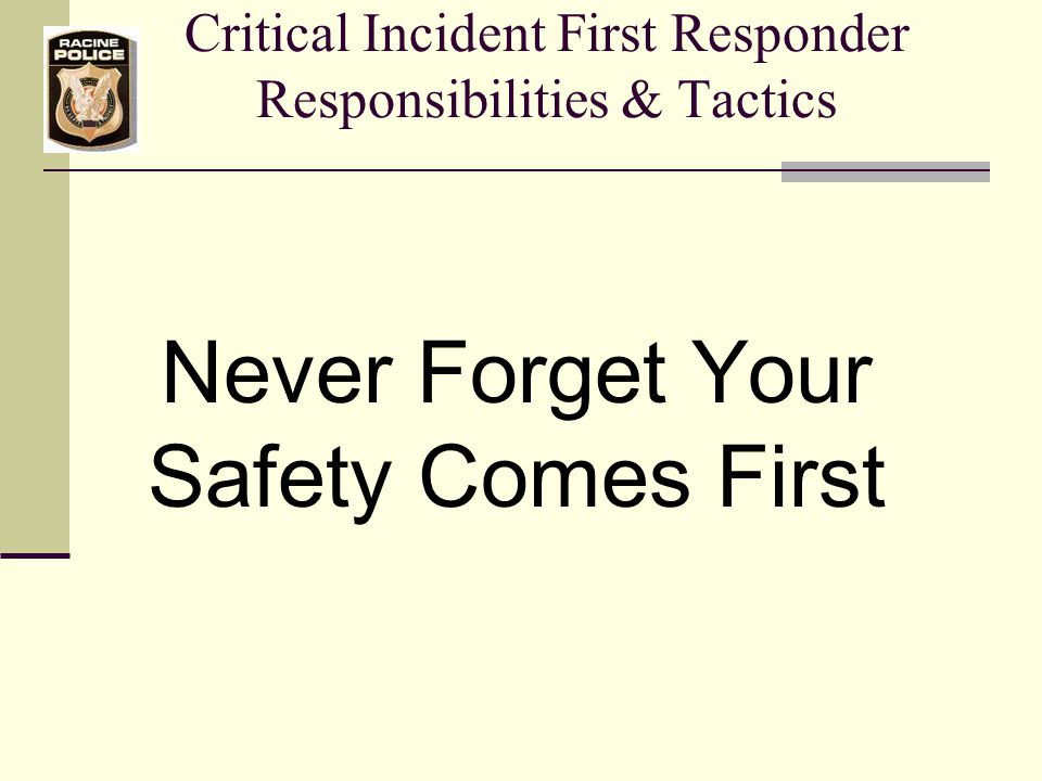 Critical Incident First Responder Responsibilities & Tactics Never Forget Your Safety Comes First