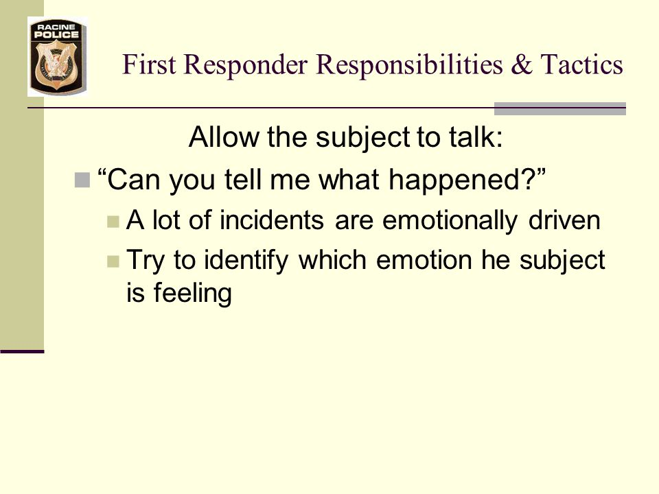 First Responder Responsibilities & Tactics Allow the subject to talk: Can you tell me what happened A lot of incidents are emotionally driven Try to identify which emotion he subject is feeling