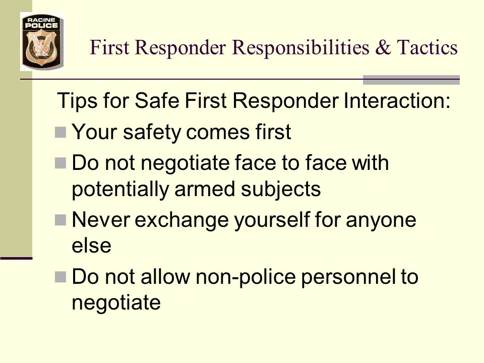 First Responder Responsibilities & Tactics Tips for Safe First Responder Interaction: Your safety comes first Do not negotiate face to face with potentially armed subjects Never exchange yourself for anyone else Do not allow non-police personnel to negotiate