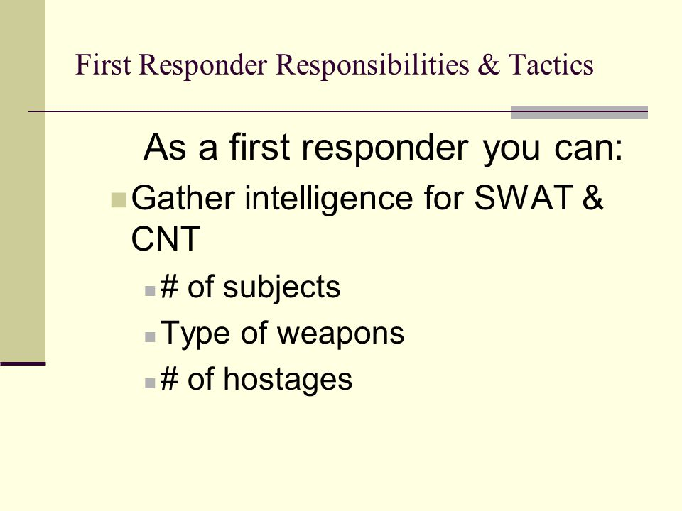 First Responder Responsibilities & Tactics As a first responder you can: Gather intelligence for SWAT & CNT # of subjects Type of weapons # of hostages