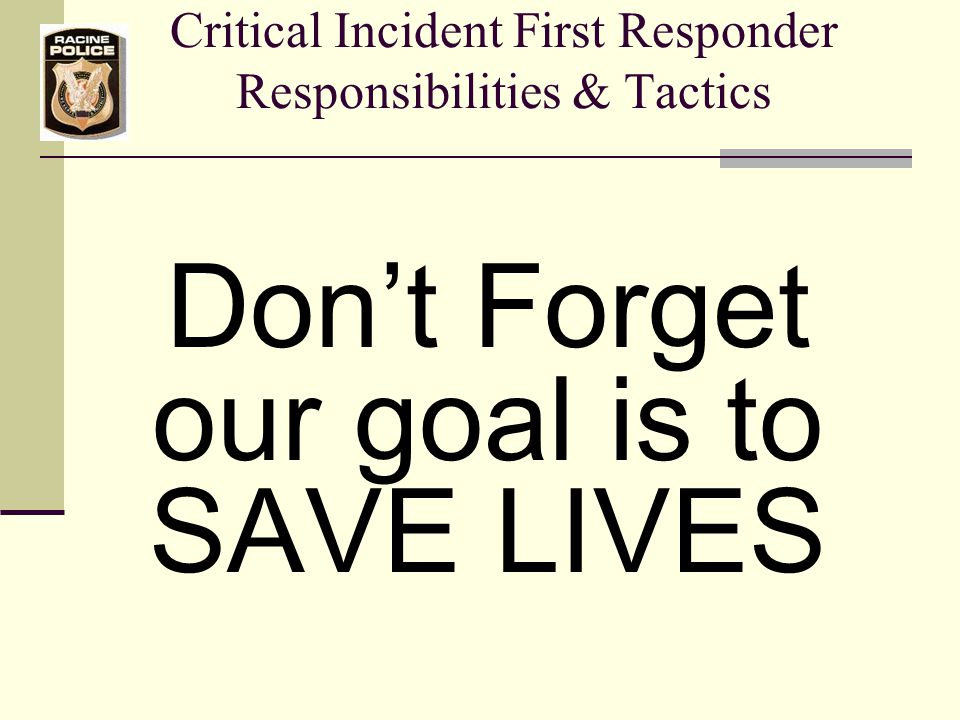 Critical Incident First Responder Responsibilities & Tactics Don't Forget our goal is to SAVE LIVES