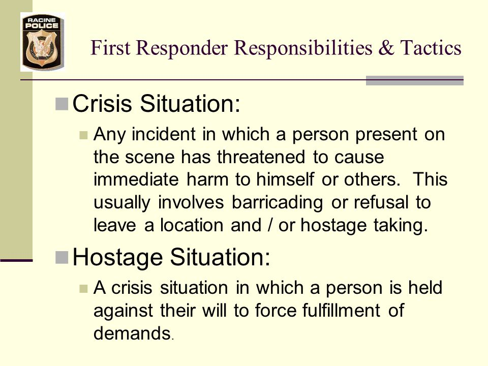 First Responder Responsibilities & Tactics Hostage Situation : A crisis situation in which a person is held against their will to force fulfillment of demands.