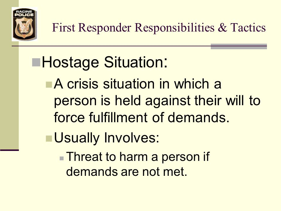 First Responder Responsibilities & Tactics Hostage Situation continued: Usually Involves:  Primary Goal  Having demands met  Gaining some type of advantage