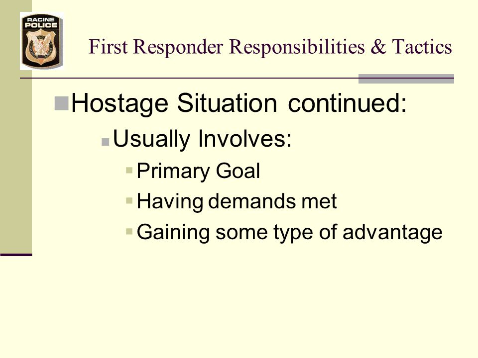 First Responder Responsibilities & Tactics Hostage Situation continued: Usually Involves:  Primary Goal  Having demands met  Gaining some type of advantage