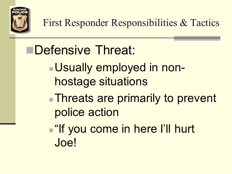 First Responder Responsibilities & Tactics Negotiations Protocol Introduce yourself by name Exclude rank Identify the agency you work for Advise subject you are there to help Show concern for the subject Ask if he/she is O.K.
