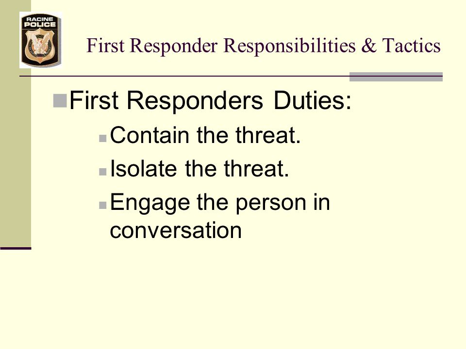 First Responder Responsibilities & Tactics Negotiations Protocol If hostages have been taken: Don't call them hostages Talk of them as people Ask about their condition Ask their names Calling them by name will make the subject think of them as people not objects