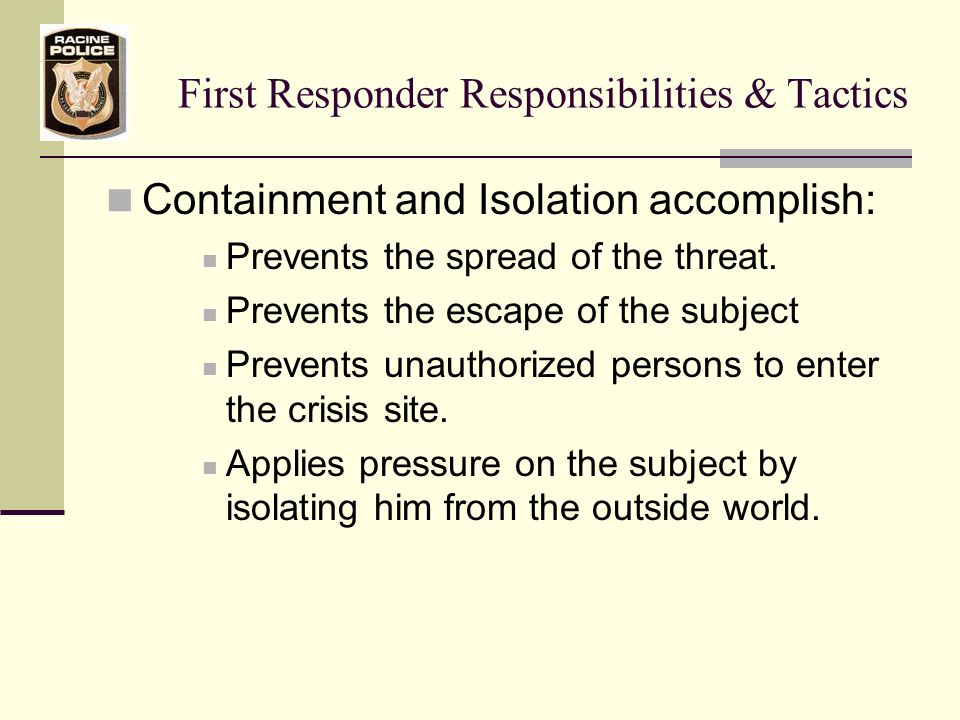 First Responder Responsibilities & Tactics Containing the subject to one specific location accomplishes: Seals off the location or house from outside influence Disables or removes any means of escape for the person