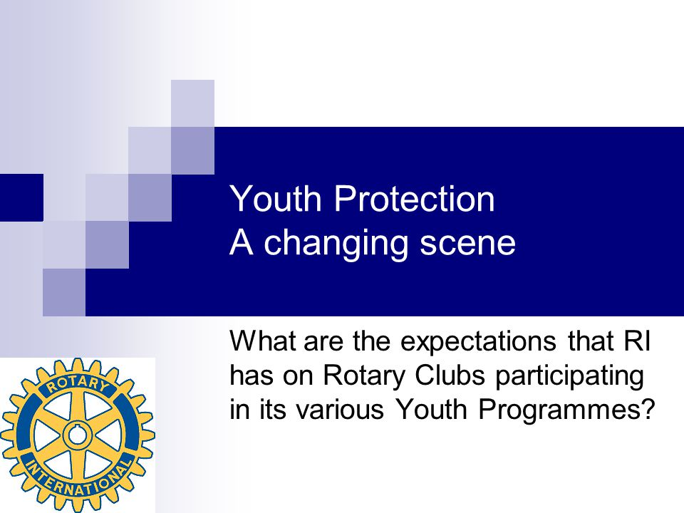 Youth Protection A changing scene What are the expectations that RI has on Rotary Clubs participating in its various Youth Programmes