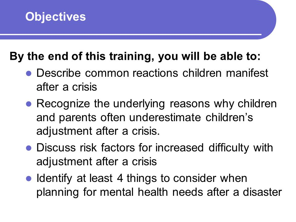 Outline of Presentation Symptoms of adjustment reactions Which children are likely to benefit from additional mental health services beyond psychological first aid General considerations for hospital and community preparedness planning related to mental health