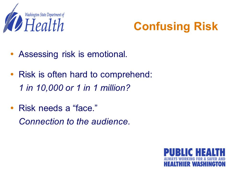 "Confusing Risk  Assessing risk is emotional.  Risk is often hard to comprehend: 1 in 10,000 or 1 in 1 million?  Risk needs a ""face."" Connection to"