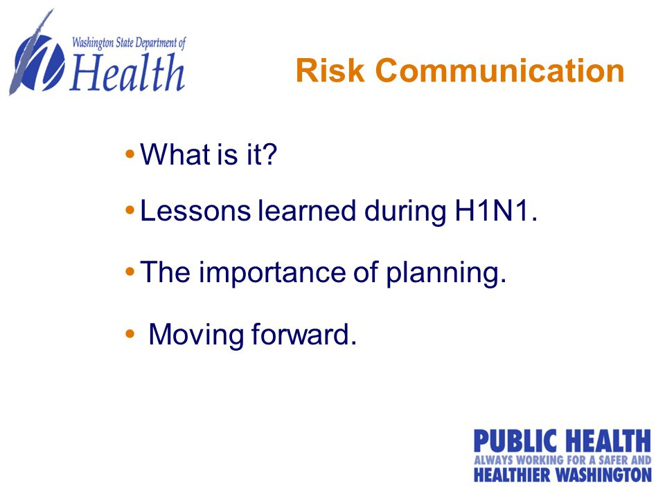 Risk Communication  What is it?  Lessons learned during H1N1.  The importance of planning.  Moving forward.