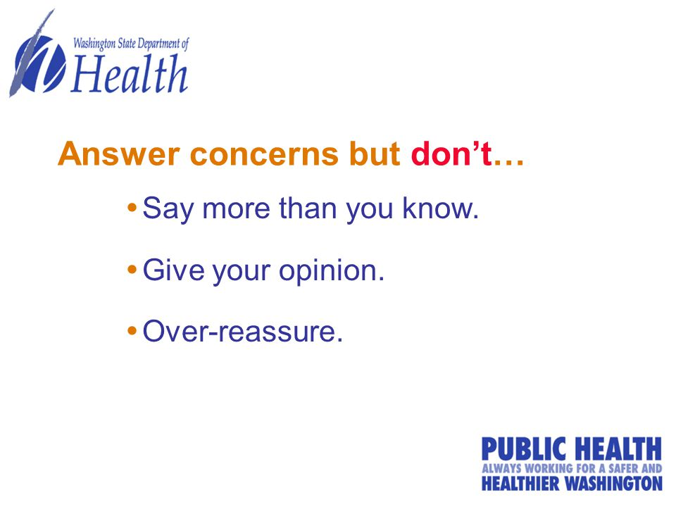 Answer concerns but don't…  Say more than you know.  Give your opinion.  Over-reassure.