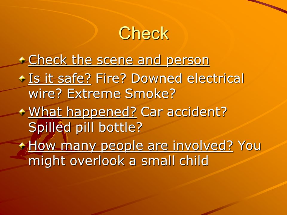 Check Check the scene and person Is it safe? Fire? Downed electrical wire? Extreme Smoke? What happened? Car accident? Spilled pill bottle? How many p