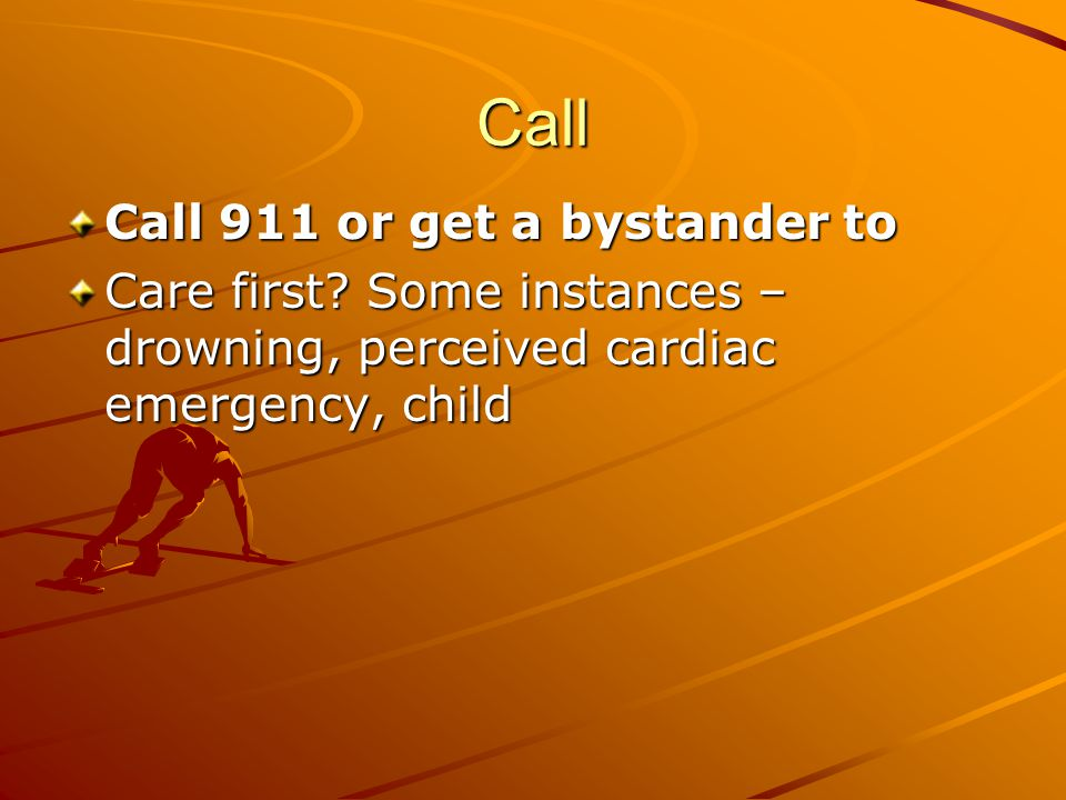 Call Call 911 or get a bystander to Care first? Some instances – drowning, perceived cardiac emergency, child