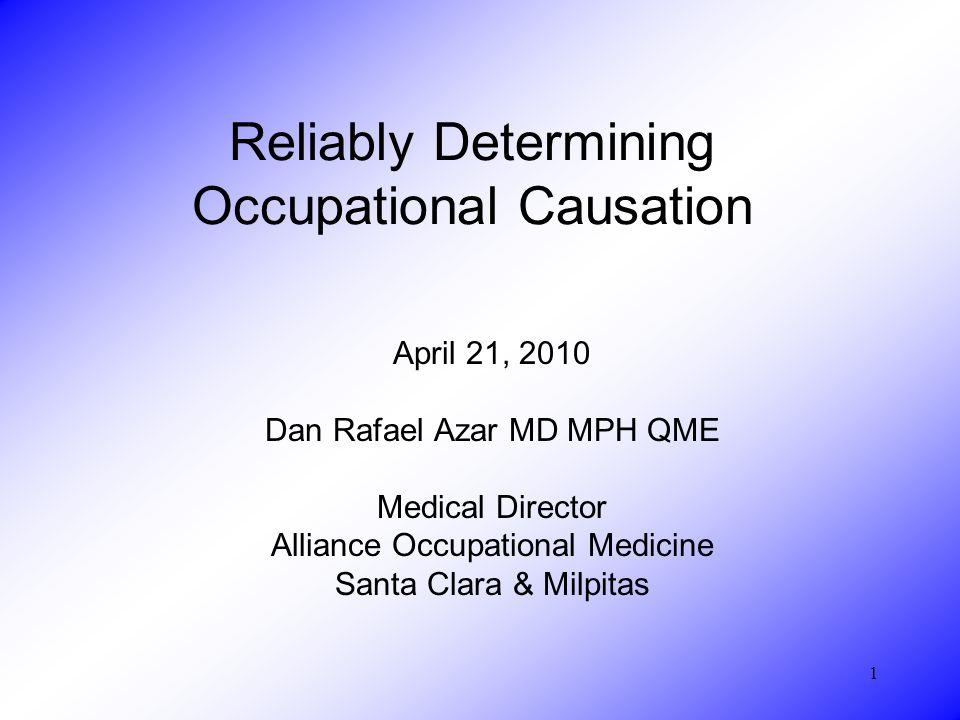 1 Reliably Determining Occupational Causation April 21, 2010 Dan Rafael Azar MD MPH QME Medical Director Alliance Occupational Medicine Santa Clara &