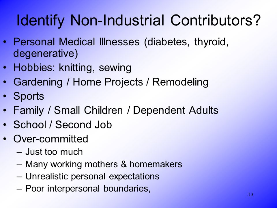 13 Identify Non-Industrial Contributors? Personal Medical Illnesses (diabetes, thyroid, degenerative) Hobbies: knitting, sewing Gardening / Home Proje