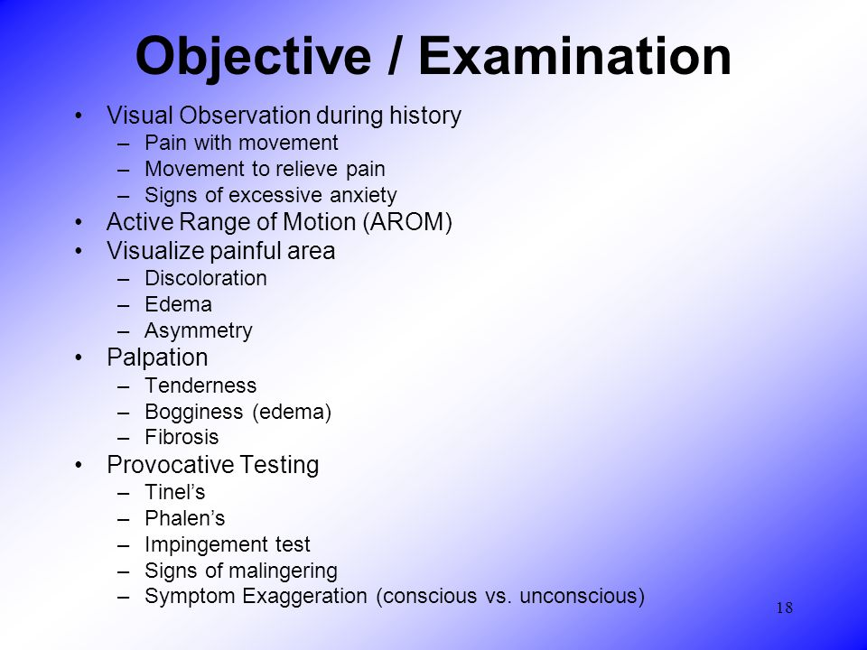 18 Objective / Examination Visual Observation during history –Pain with movement –Movement to relieve pain –Signs of excessive anxiety Active Range of Motion (AROM) Visualize painful area –Discoloration –Edema –Asymmetry Palpation –Tenderness –Bogginess (edema) –Fibrosis Provocative Testing –Tinel's –Phalen's –Impingement test –Signs of malingering –Symptom Exaggeration (conscious vs.