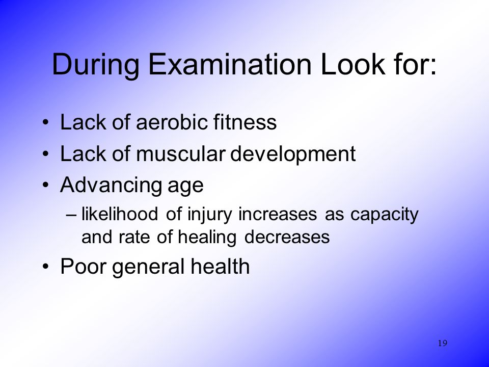 19 During Examination Look for: Lack of aerobic fitness Lack of muscular development Advancing age –likelihood of injury increases as capacity and rate of healing decreases Poor general health