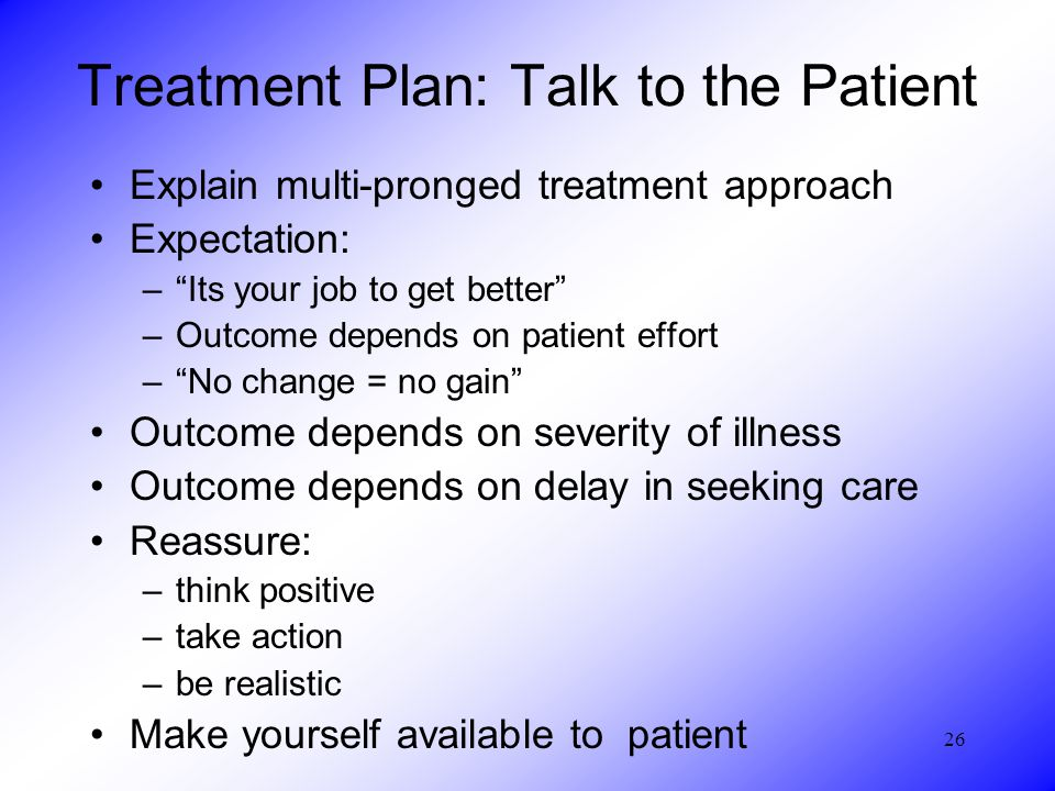 26 Treatment Plan: Talk to the Patient Explain multi-pronged treatment approach Expectation: – Its your job to get better –Outcome depends on patient effort – No change = no gain Outcome depends on severity of illness Outcome depends on delay in seeking care Reassure: –think positive –take action –be realistic Make yourself available to patient