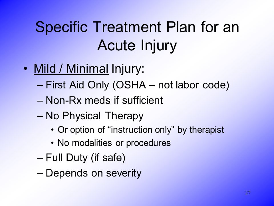 27 Specific Treatment Plan for an Acute Injury Mild / Minimal Injury: –First Aid Only (OSHA – not labor code) –Non-Rx meds if sufficient –No Physical Therapy Or option of instruction only by therapist No modalities or procedures –Full Duty (if safe) –Depends on severity