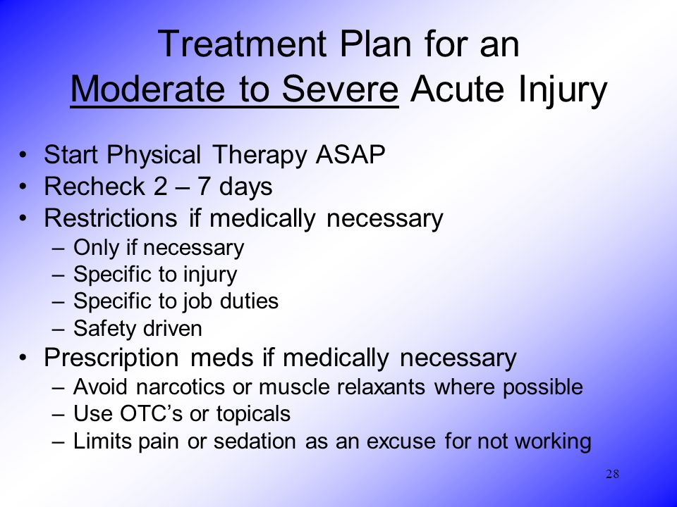 28 Treatment Plan for an Moderate to Severe Acute Injury Start Physical Therapy ASAP Recheck 2 – 7 days Restrictions if medically necessary –Only if necessary –Specific to injury –Specific to job duties –Safety driven Prescription meds if medically necessary –Avoid narcotics or muscle relaxants where possible –Use OTC's or topicals –Limits pain or sedation as an excuse for not working