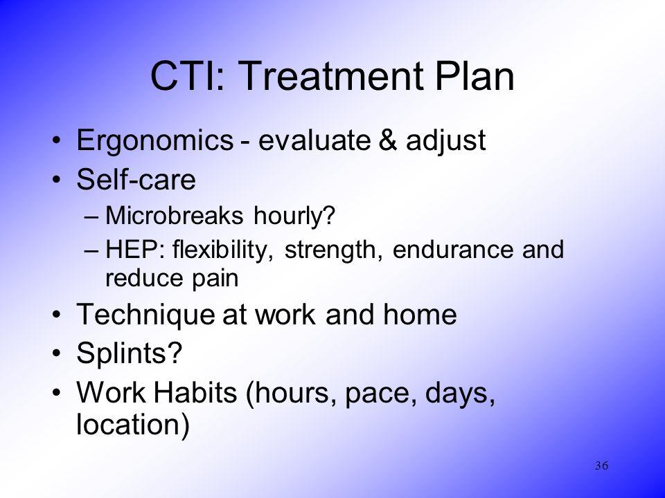 36 CTI: Treatment Plan Ergonomics - evaluate & adjust Self-care –Microbreaks hourly? –HEP: flexibility, strength, endurance and reduce pain Technique