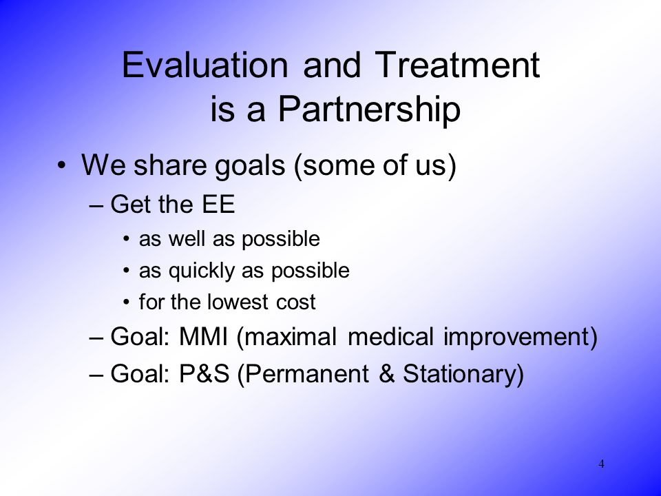 4 Evaluation and Treatment is a Partnership We share goals (some of us) –Get the EE as well as possible as quickly as possible for the lowest cost –Goal: MMI (maximal medical improvement) –Goal: P&S (Permanent & Stationary)