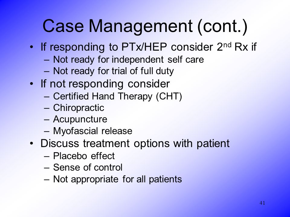 41 Case Management (cont.) If responding to PTx/HEP consider 2 nd Rx if –Not ready for independent self care –Not ready for trial of full duty If not responding consider –Certified Hand Therapy (CHT) –Chiropractic –Acupuncture –Myofascial release Discuss treatment options with patient –Placebo effect –Sense of control –Not appropriate for all patients